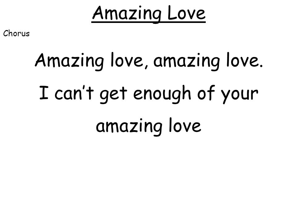 Amazing love, amazing love. I can't get enough of your amazing love