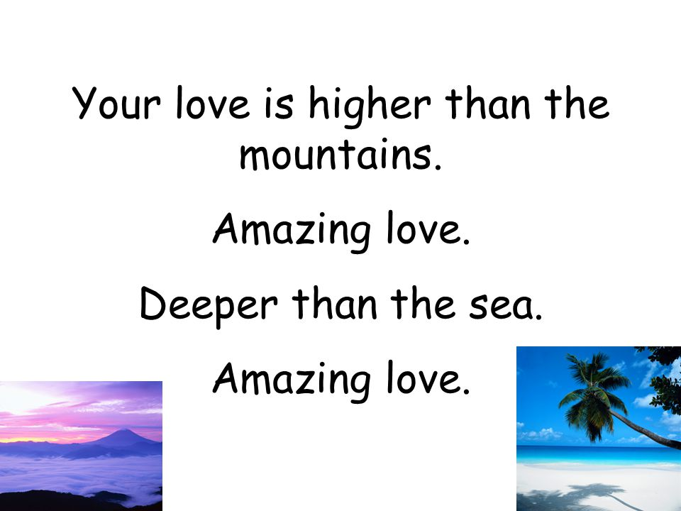 Your love is higher than the mountains.