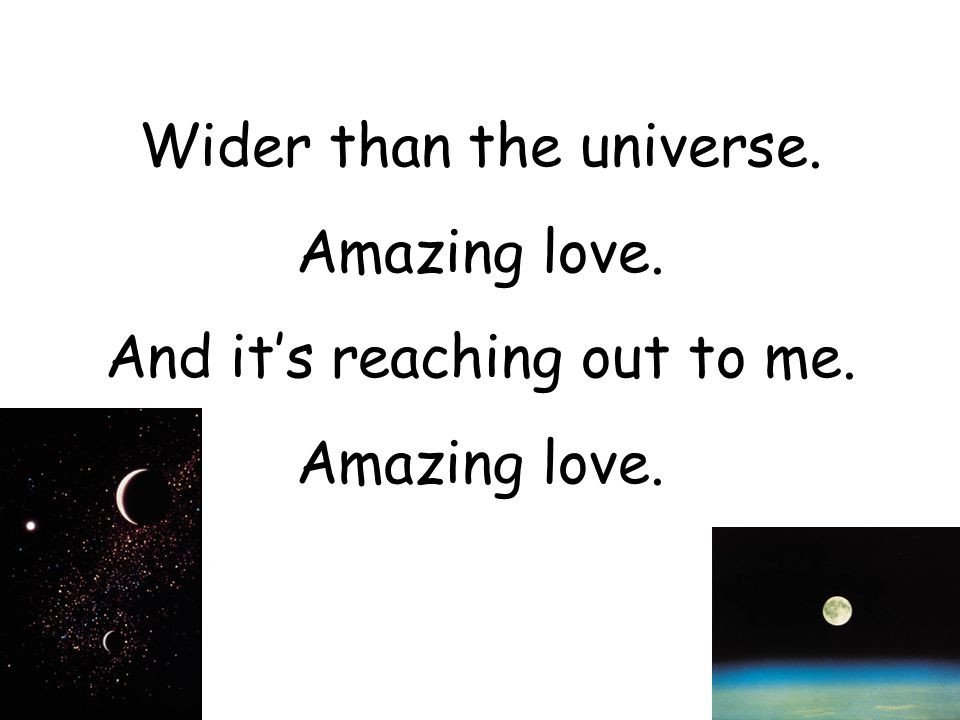 Wider than the universe. Amazing love. And it's reaching out to me.