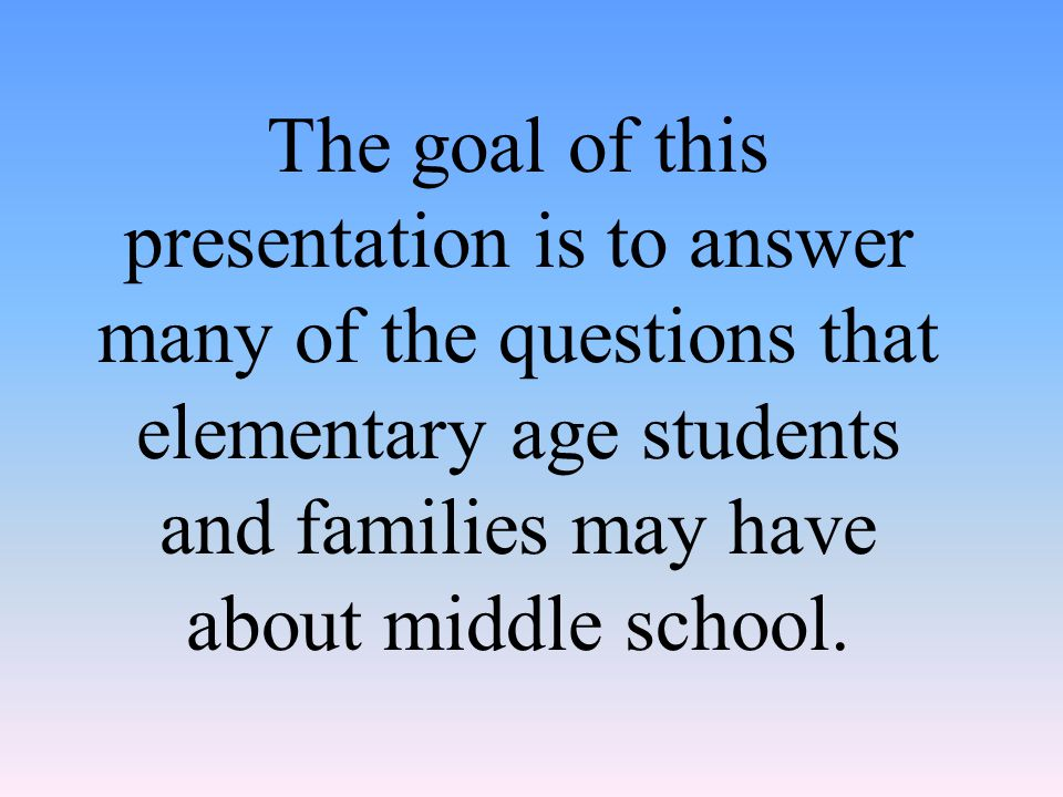 The goal of this presentation is to answer many of the questions that elementary age students and families may have about middle school.