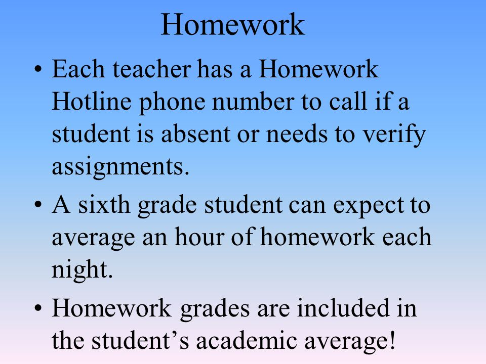 Homework Each teacher has a Homework Hotline phone number to call if a student is absent or needs to verify assignments.
