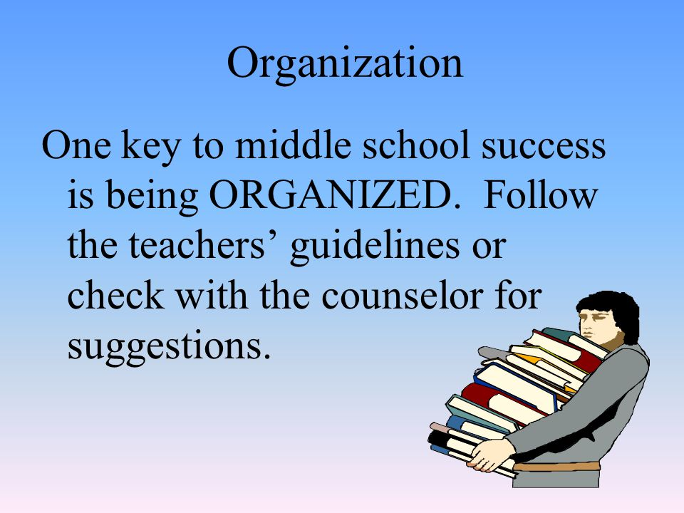 Organization One key to middle school success is being ORGANIZED.