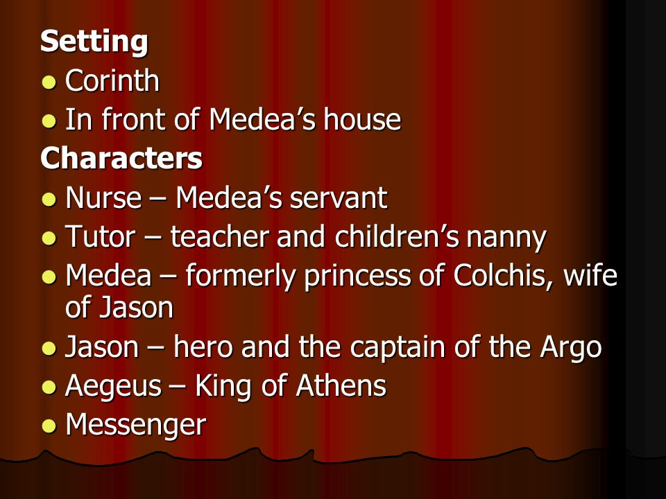 Setting Corinth. In front of Medea's house. Characters. Nurse – Medea's servant. Tutor – teacher and children's nanny.