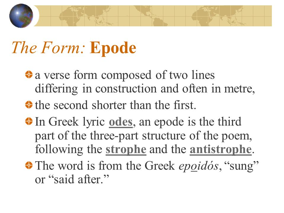 The Form: Epode a verse form composed of two lines differing in construction and often in metre, the second shorter than the first.