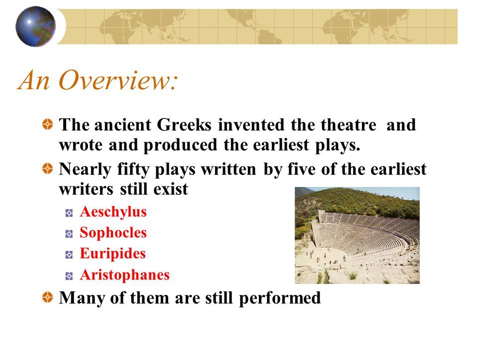 An Overview: The ancient Greeks invented the theatre and wrote and produced the earliest plays.