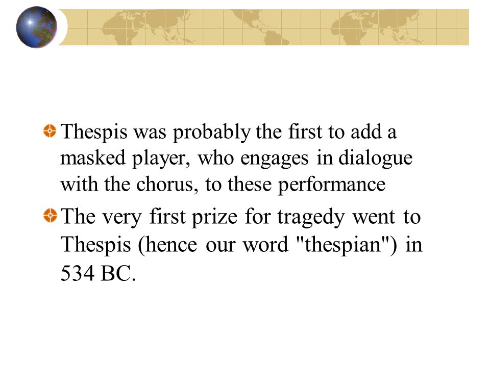 Thespis was probably the first to add a masked player, who engages in dialogue with the chorus, to these performance