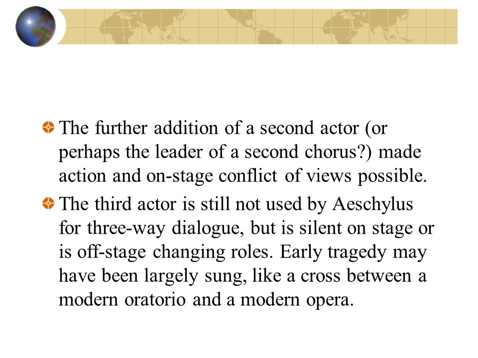 The further addition of a second actor (or perhaps the leader of a second chorus ) made action and on-stage conflict of views possible.