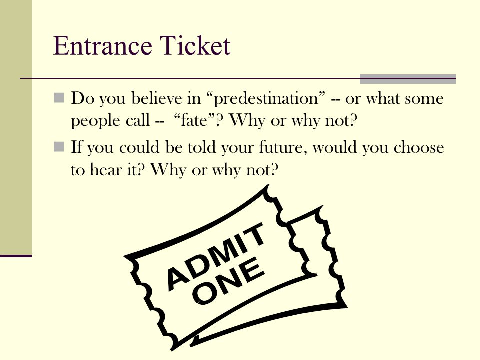 Entrance Ticket Do you believe in predestination -- or what some people call -- fate Why or why not