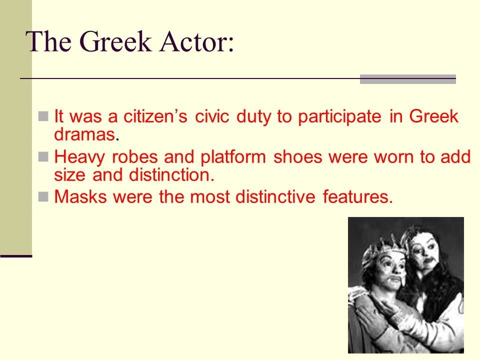 The Greek Actor: It was a citizen's civic duty to participate in Greek dramas. Heavy robes and platform shoes were worn to add size and distinction.