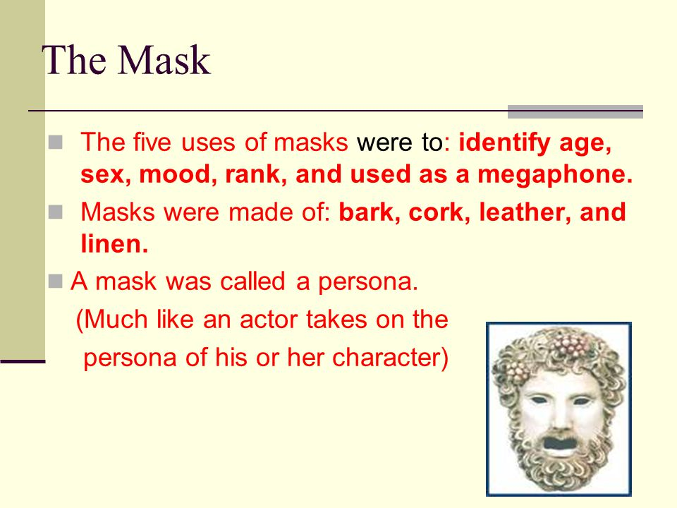 The Mask The five uses of masks were to: identify age, sex, mood, rank, and used as a megaphone. Masks were made of: bark, cork, leather, and linen.