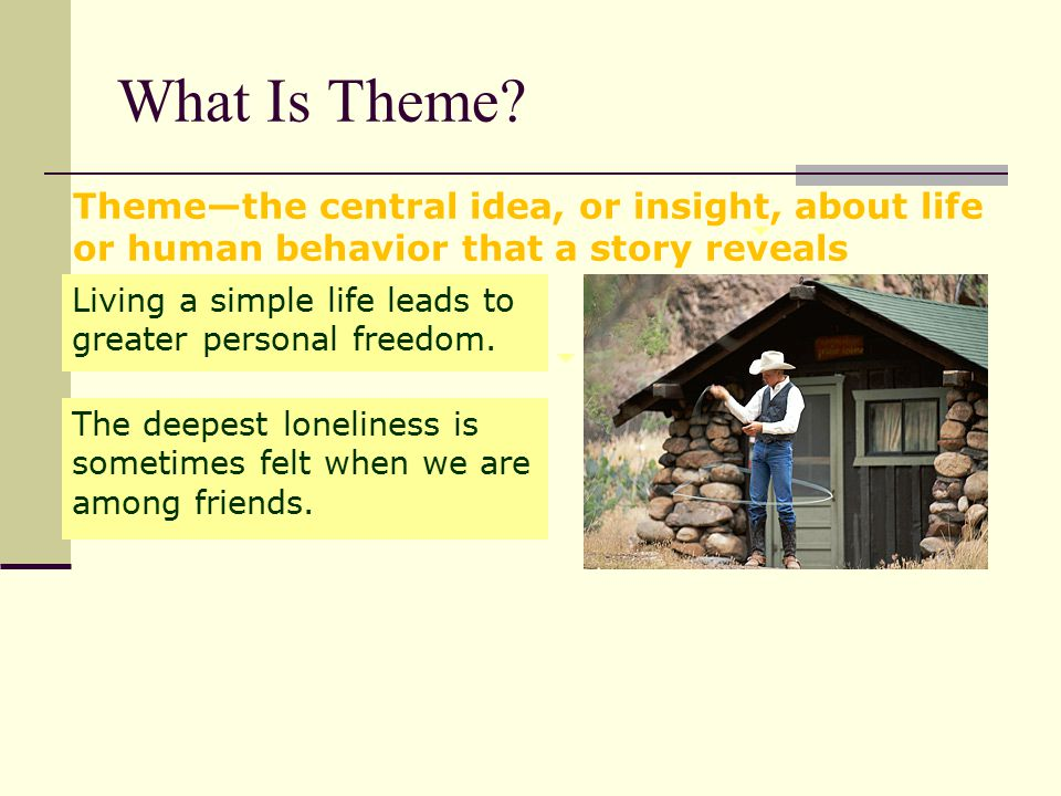 What Is Theme Theme—the central idea, or insight, about life or human behavior that a story reveals.