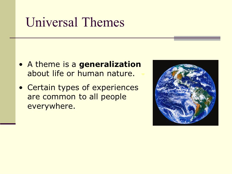 Universal Themes A theme is a generalization about life or human nature.