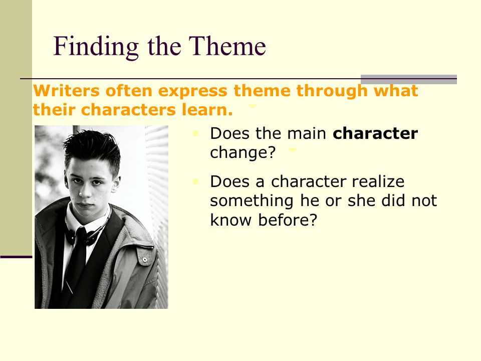 Finding the Theme Writers often express theme through what their characters learn. Does the main character change
