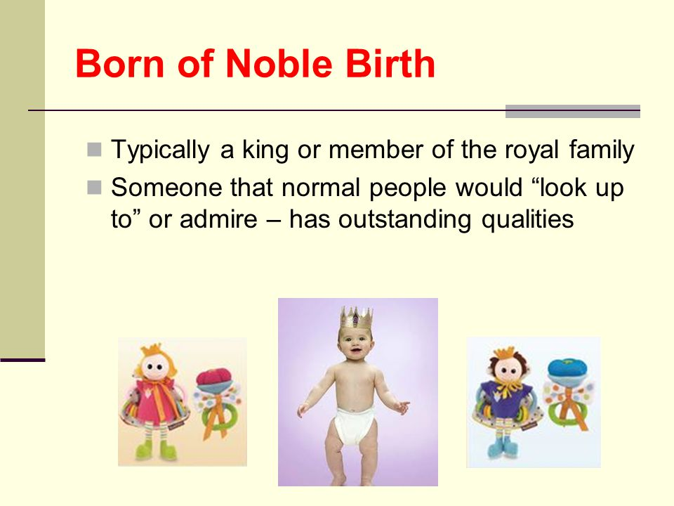Born of Noble Birth Typically a king or member of the royal family