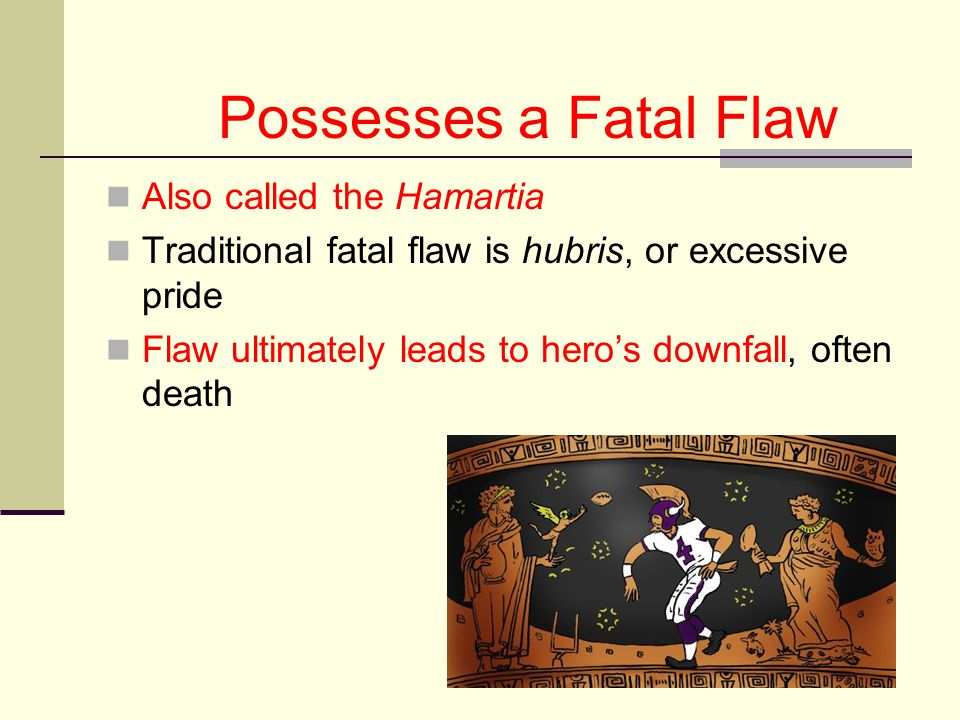 Possesses a Fatal Flaw Also called the Hamartia