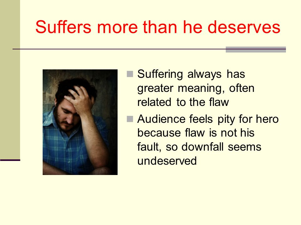 Suffers more than he deserves