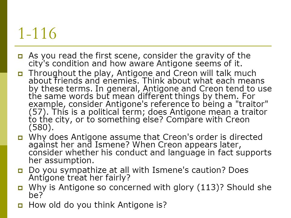 1-116 As you read the first scene, consider the gravity of the city s condition and how aware Antigone seems of it.