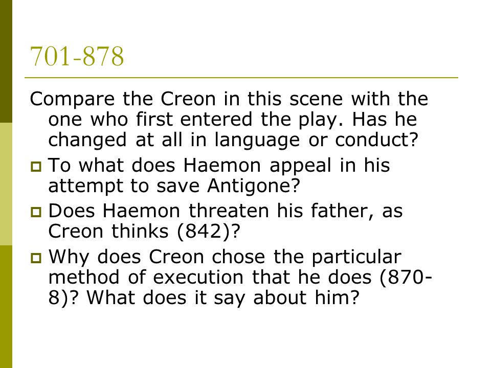 701-878 Compare the Creon in this scene with the one who first entered the play. Has he changed at all in language or conduct