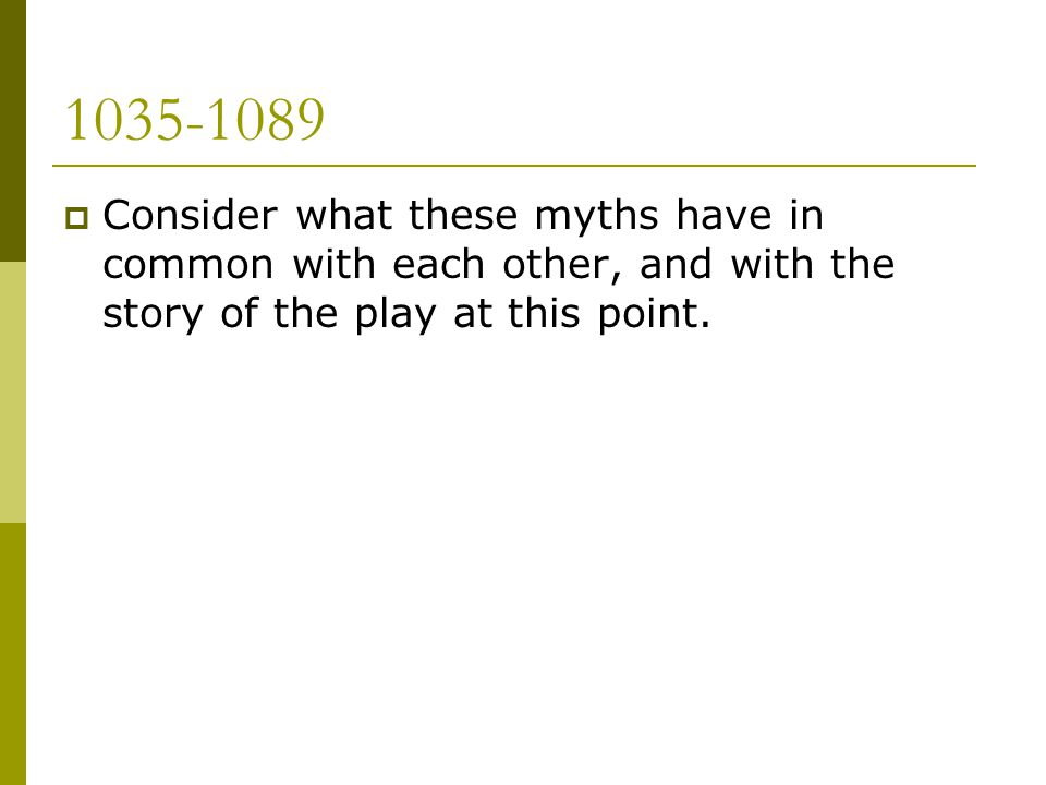 1035-1089 Consider what these myths have in common with each other, and with the story of the play at this point.