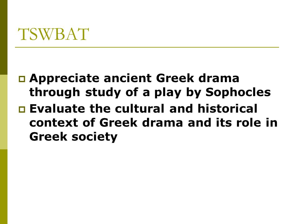 TSWBAT Appreciate ancient Greek drama through study of a play by Sophocles.