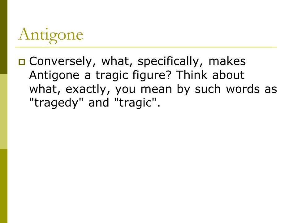 Antigone Conversely, what, specifically, makes Antigone a tragic figure.