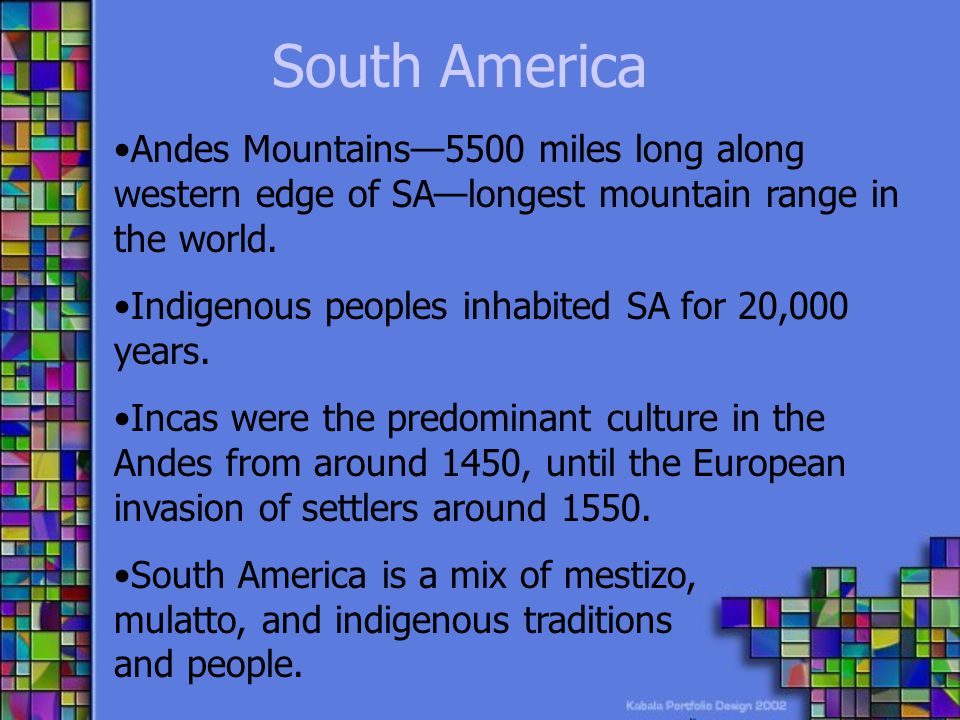 South America Andes Mountains—5500 miles long along western edge of SA—longest mountain range in the world.