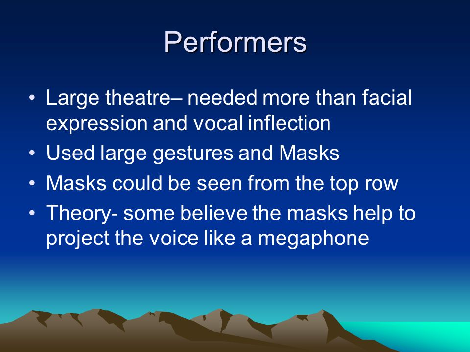 Performers Large theatre– needed more than facial expression and vocal inflection. Used large gestures and Masks.
