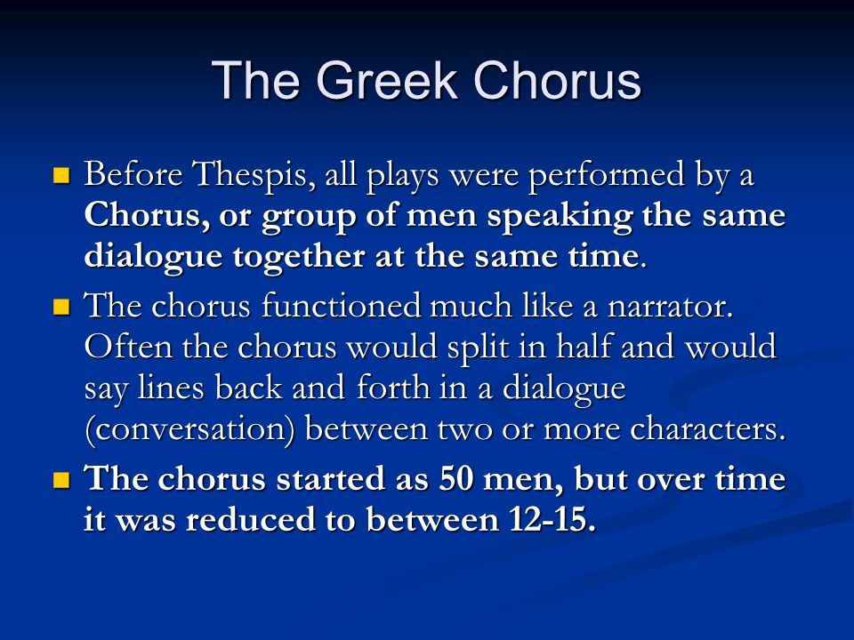 The Greek Chorus Before Thespis, all plays were performed by a Chorus, or group of men speaking the same dialogue together at the same time.
