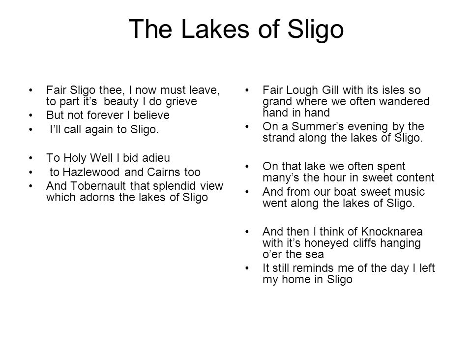 The Lakes of Sligo Fair Sligo thee, I now must leave, to part it's beauty I do grieve. But not forever I believe.