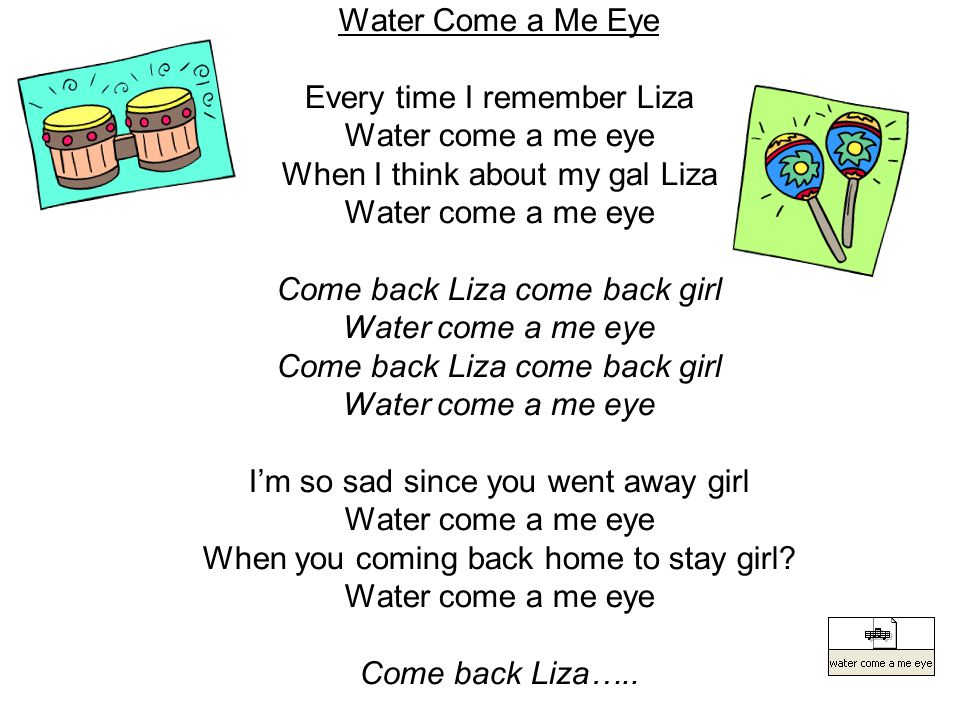 Water Come a Me Eye Every time I remember Liza Water come a me eye When I think about my gal Liza Water come a me eye Come back Liza come back girl Water come a me eye Come back Liza come back girl Water come a me eye I'm so sad since you went away girl Water come a me eye When you coming back home to stay girl.
