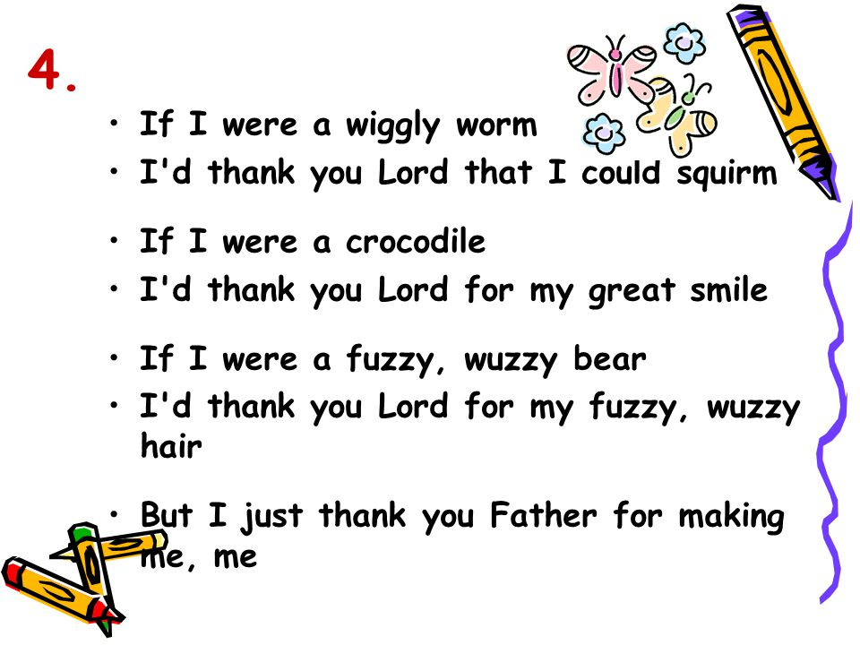 4. If I were a wiggly worm I d thank you Lord that I could squirm