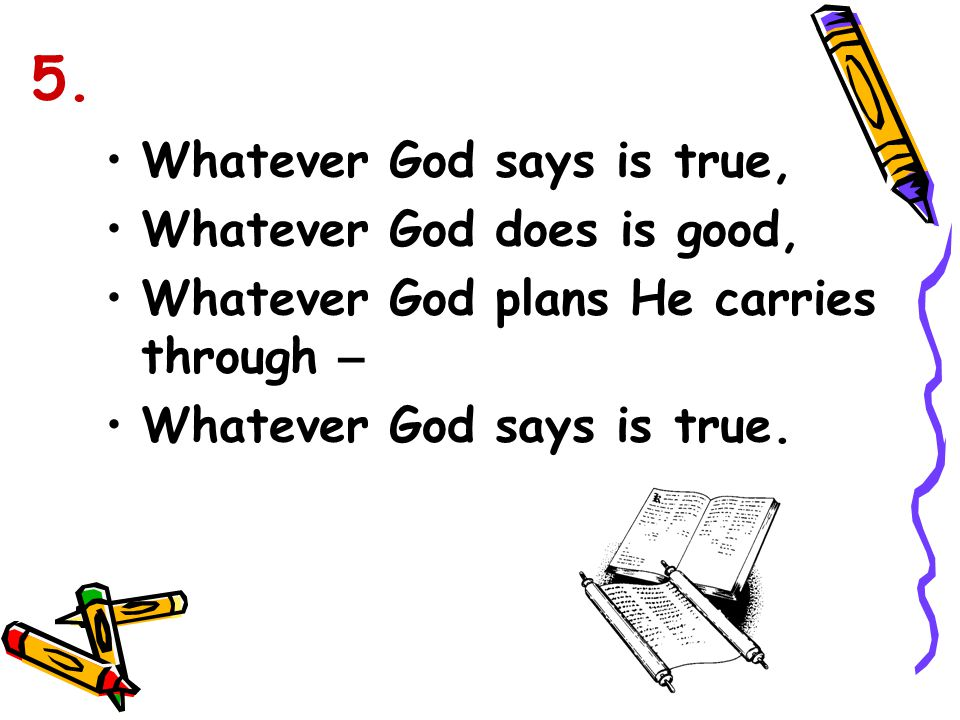 5. Whatever God says is true, Whatever God does is good,