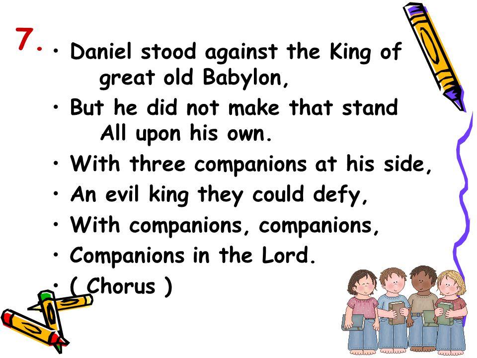7. Daniel stood against the King of great old Babylon,