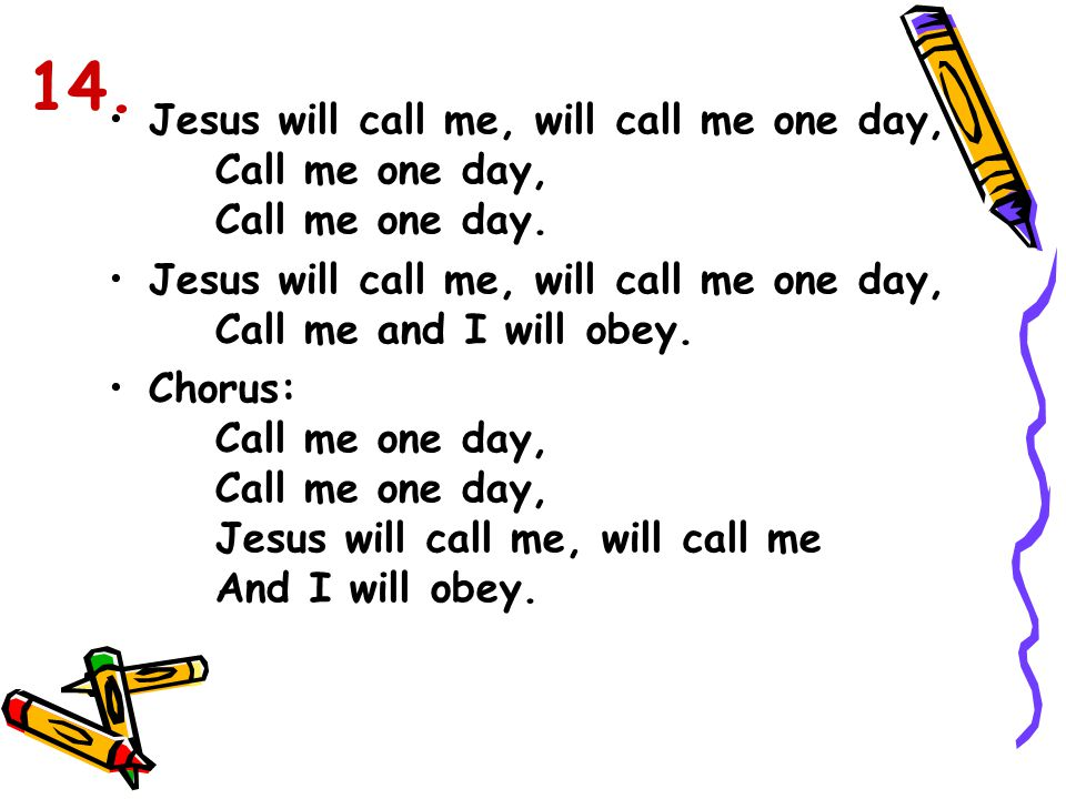 14. Jesus will call me, will call me one day, Call me one day, Call me one day.
