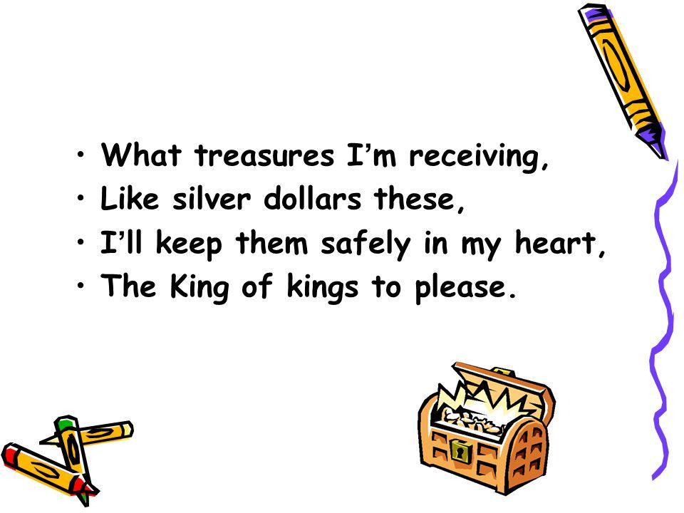 What treasures I'm receiving,