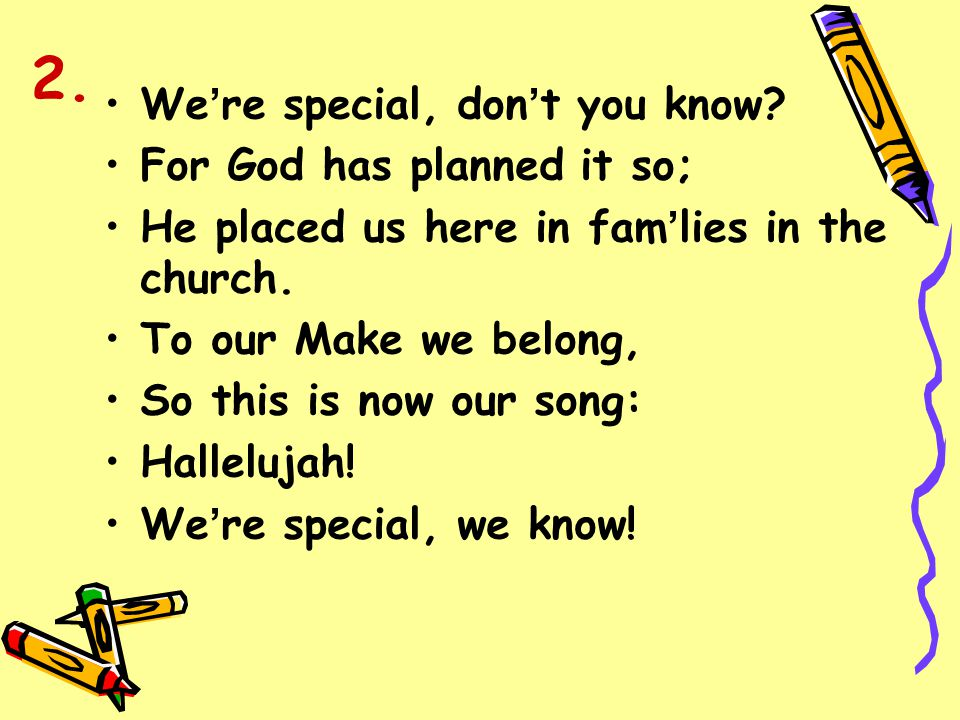 2. We're special, don't you know For God has planned it so;