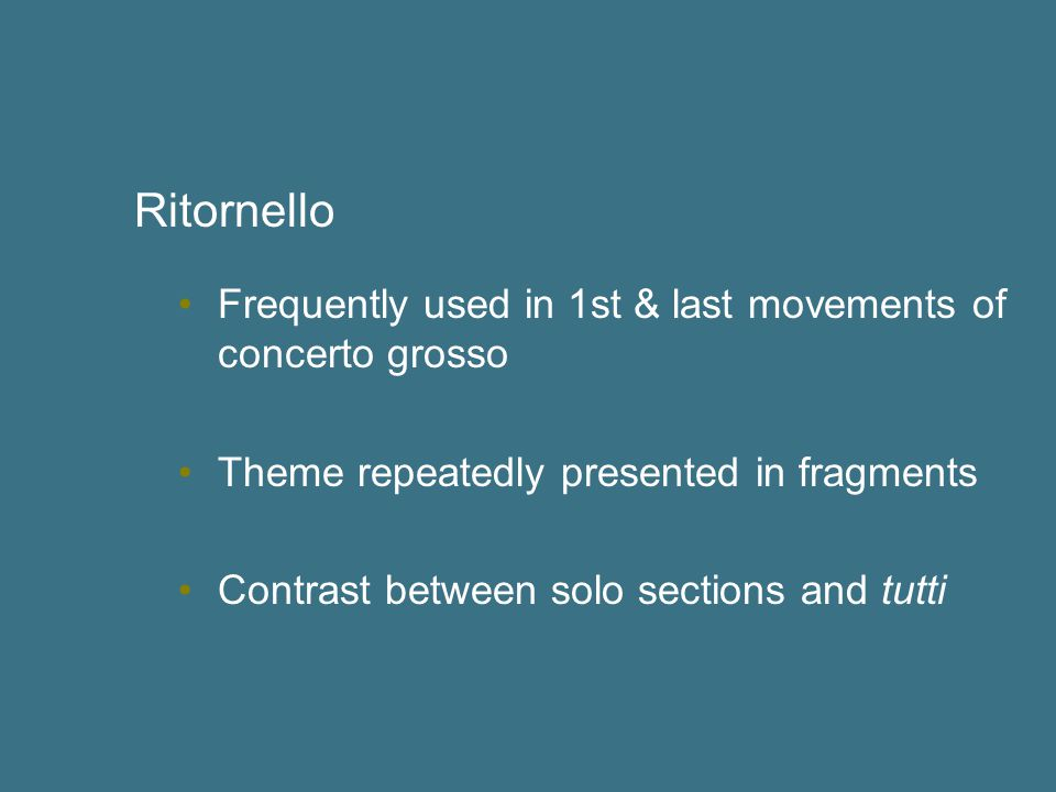 Ritornello Frequently used in 1st & last movements of concerto grosso