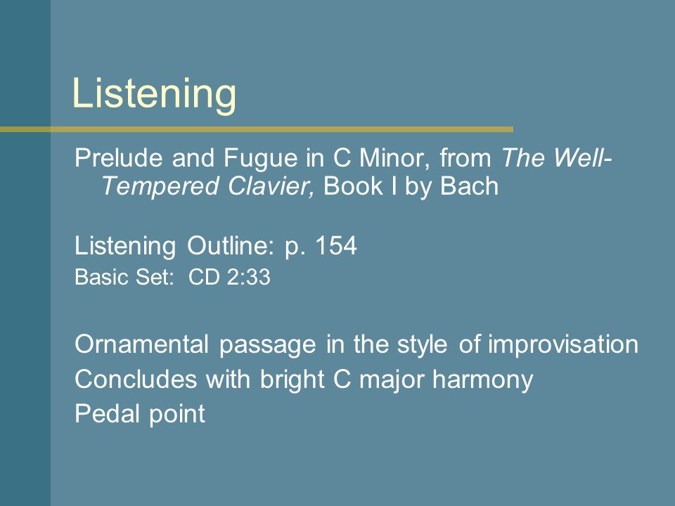 Listening Prelude and Fugue in C Minor, from The Well-Tempered Clavier, Book I by Bach. Listening Outline: p. 154.