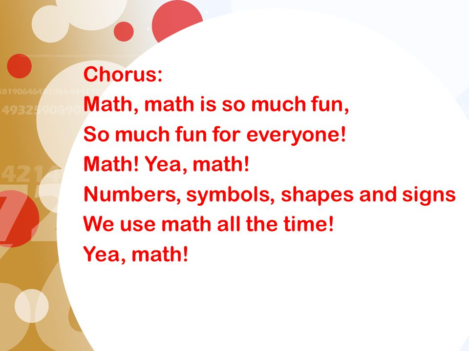 Chorus: Math, math is so much fun, So much fun for everyone! Math! Yea, math! Numbers, symbols, shapes and signs.