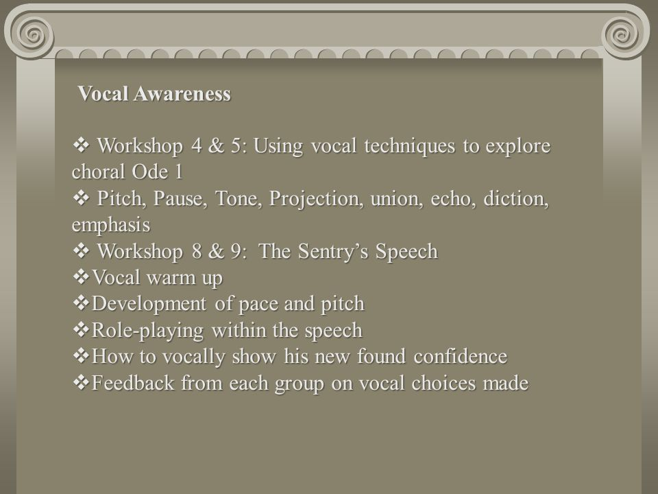 Vocal Awareness Workshop 4 & 5: Using vocal techniques to explore choral Ode 1. Pitch, Pause, Tone, Projection, union, echo, diction, emphasis.