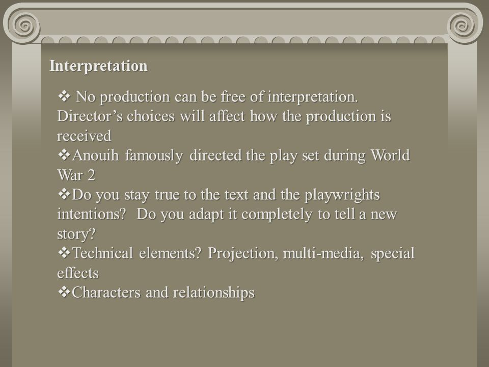 Interpretation No production can be free of interpretation. Director's choices will affect how the production is received.