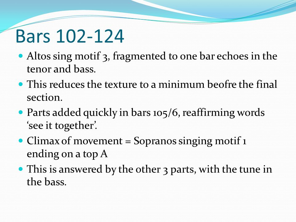 Bars 102-124 Altos sing motif 3, fragmented to one bar echoes in the tenor and bass. This reduces the texture to a minimum beofre the final section.