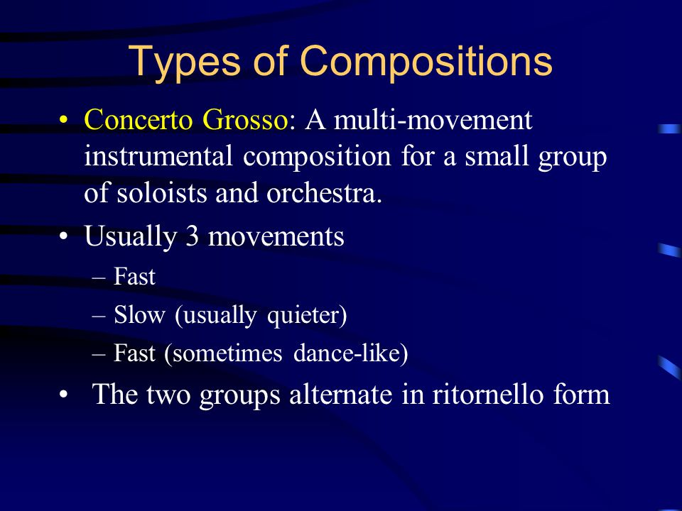 Types of Compositions Concerto Grosso: A multi-movement instrumental composition for a small group of soloists and orchestra.