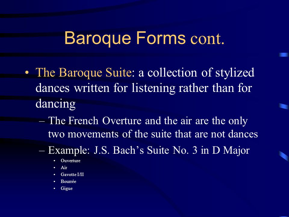 Baroque Forms cont. The Baroque Suite: a collection of stylized dances written for listening rather than for dancing.