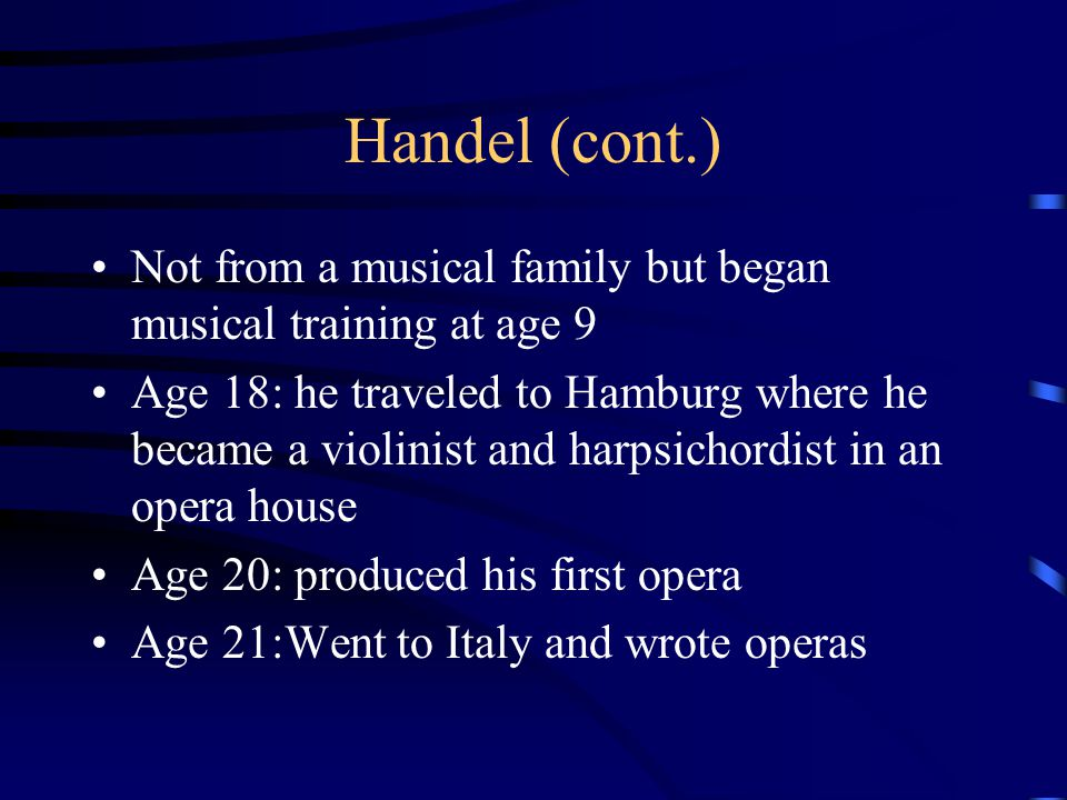 Handel (cont.) Not from a musical family but began musical training at age 9.