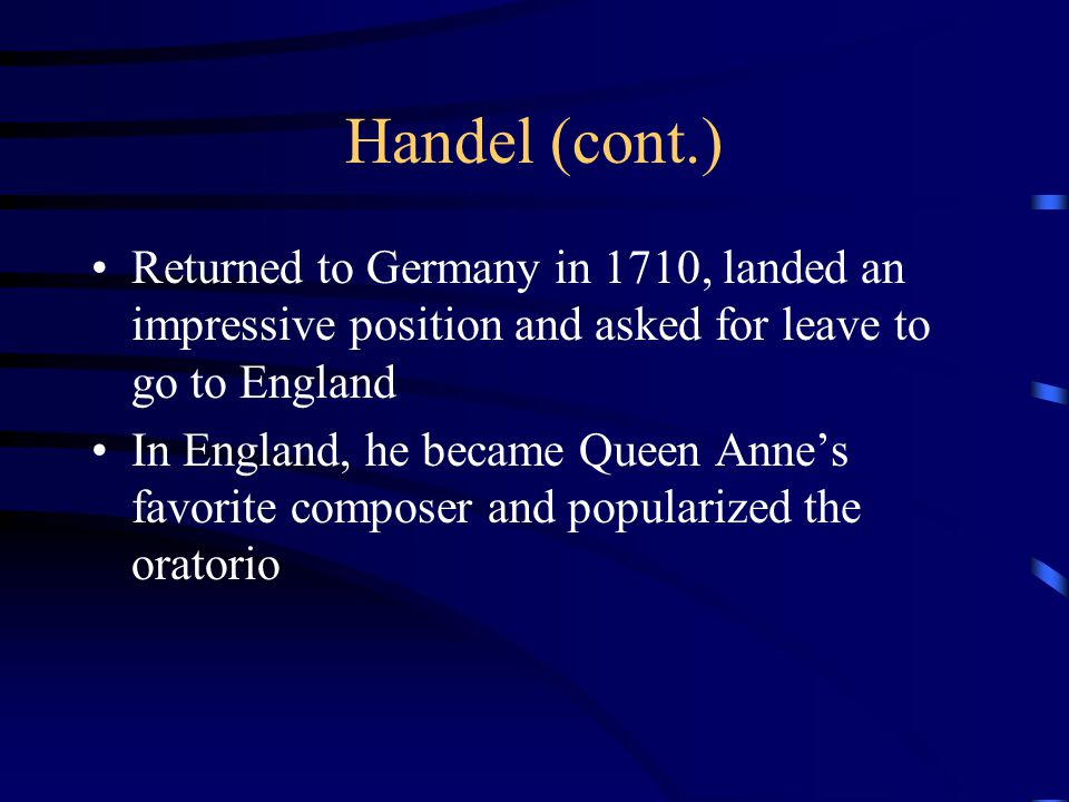 Handel (cont.) Returned to Germany in 1710, landed an impressive position and asked for leave to go to England.