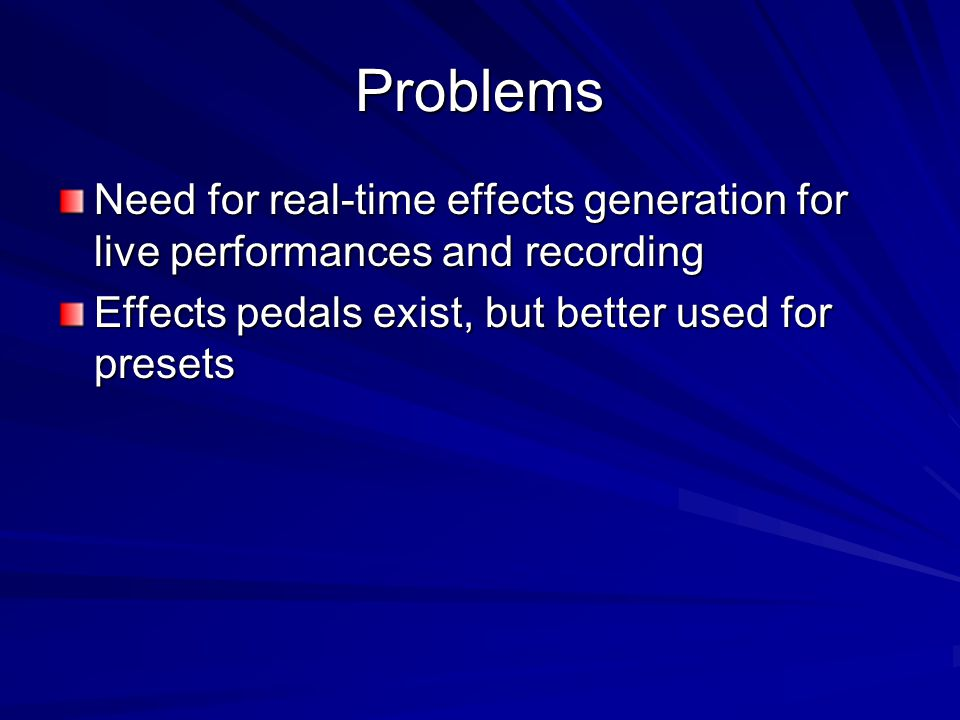 Problems Need for real-time effects generation for live performances and recording.