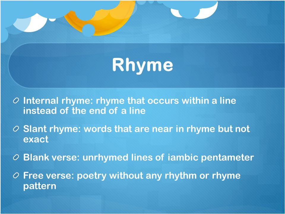 Rhyme Internal rhyme: rhyme that occurs within a line instead of the end of a line. Slant rhyme: words that are near in rhyme but not exact.