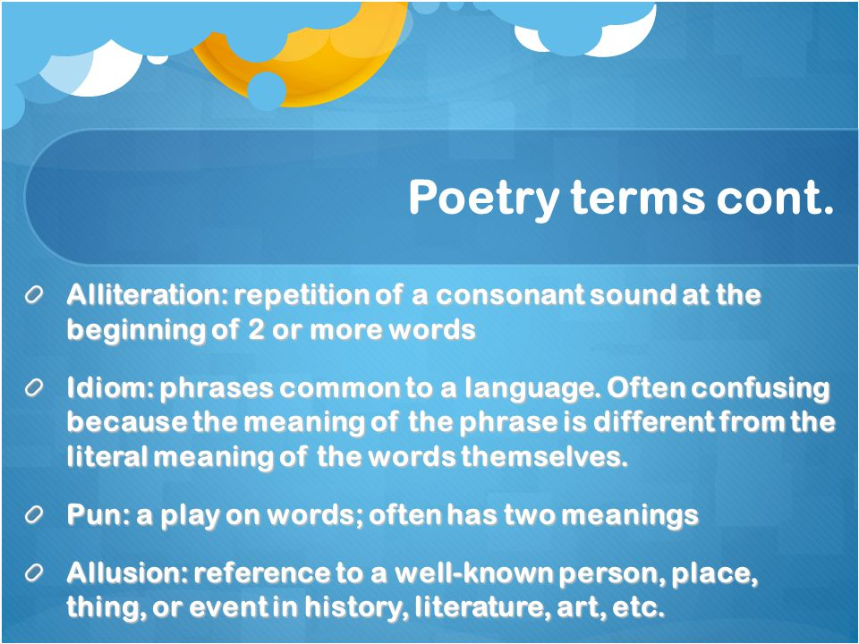 Poetry terms cont. Alliteration: repetition of a consonant sound at the beginning of 2 or more words.