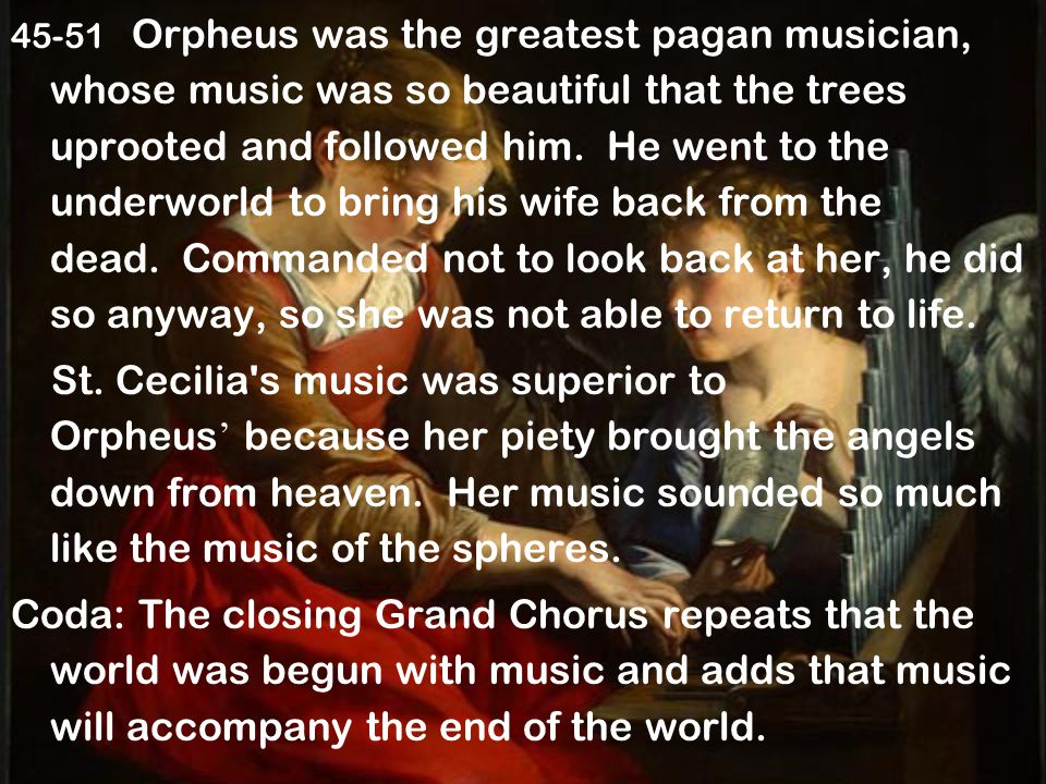 45-51 Orpheus was the greatest pagan musician, whose music was so beautiful that the trees uprooted and followed him. He went to the underworld to bring his wife back from the dead. Commanded not to look back at her, he did so anyway, so she was not able to return to life.